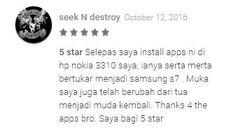 """""""After I installed this app on my Nokia 3310, it became a Samsung S7. My face changed from old to young again. Thanks for the apps bro. I give it 5 stars."""""""